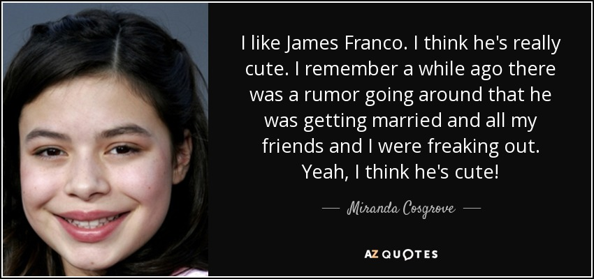 I like James Franco. I think he's really cute. I remember a while ago there was a rumor going around that he was getting married and all my friends and I were freaking out. Yeah, I think he's cute! - Miranda Cosgrove