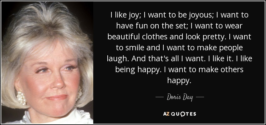 I like joy; I want to be joyous; I want to have fun on the set; I want to wear beautiful clothes and look pretty. I want to smile and I want to make people laugh. And that's all I want. I like it. I like being happy. I want to make others happy. - Doris Day