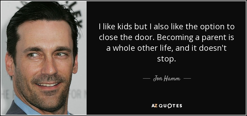 I like kids but I also like the option to close the door. Becoming a parent is a whole other life, and it doesn't stop. - Jon Hamm