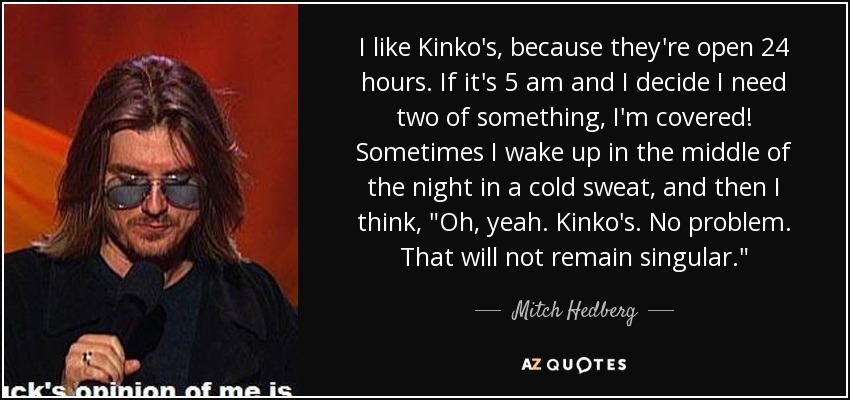 I like Kinko's, because they're open 24 hours. If it's 5 am and I decide I need two of something, I'm covered! Sometimes I wake up in the middle of the night in a cold sweat, and then I think,