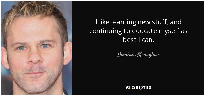 I like learning new stuff, and continuing to educate myself as best I can. - Dominic Monaghan