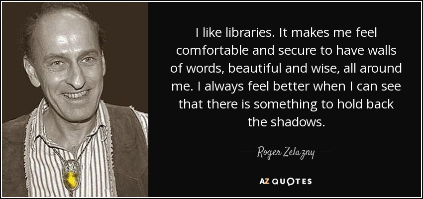 I like libraries. It makes me feel comfortable and secure to have walls of words, beautiful and wise, all around me. I always feel better when I can see that there is something to hold back the shadows. - Roger Zelazny