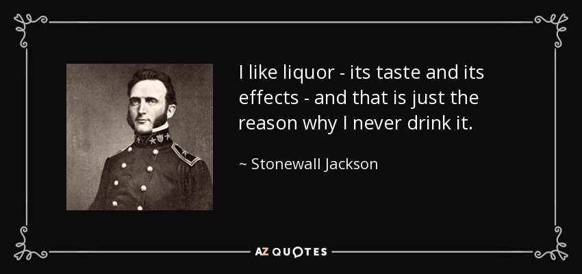 I like liquor - its taste and its effects - and that is just the reason why I never drink it. - Stonewall Jackson