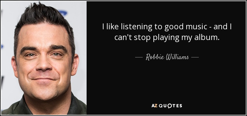 I like listening to good music - and I can't stop playing my album. - Robbie Williams