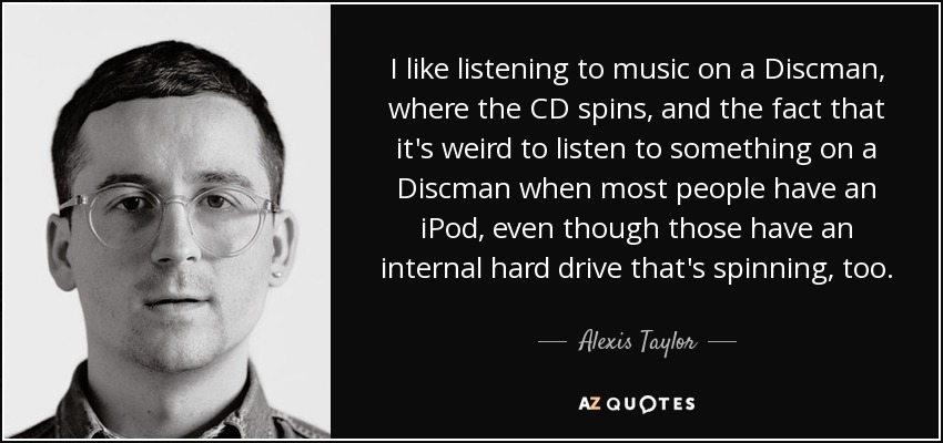 I like listening to music on a Discman, where the CD spins, and the fact that it's weird to listen to something on a Discman when most people have an iPod, even though those have an internal hard drive that's spinning, too. - Alexis Taylor