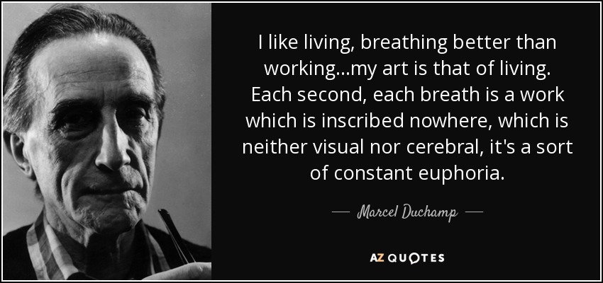 I like living, breathing better than working...my art is that of living. Each second, each breath is a work which is inscribed nowhere, which is neither visual nor cerebral, it's a sort of constant euphoria. - Marcel Duchamp