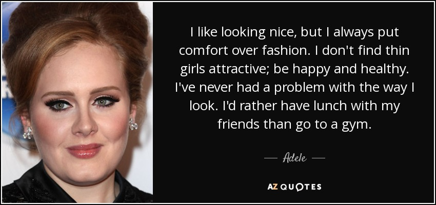 I like looking nice, but I always put comfort over fashion. I don't find thin girls attractive; be happy and healthy. I've never had a problem with the way I look. I'd rather have lunch with my friends than go to a gym. - Adele