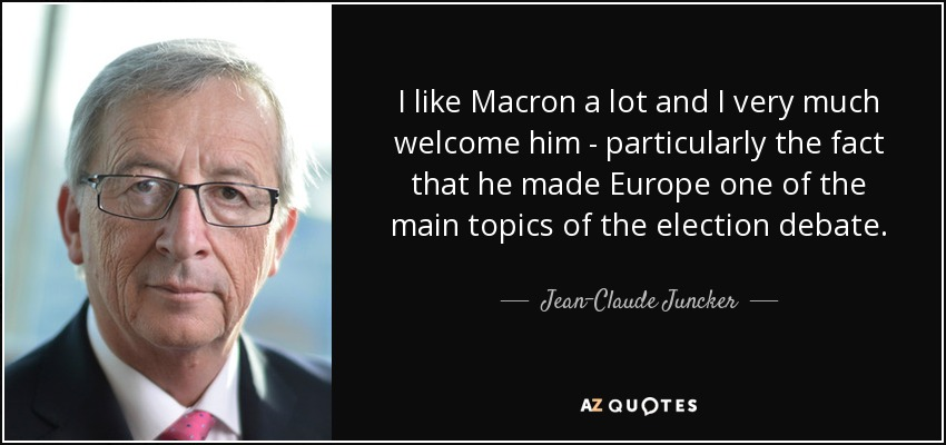 I like Macron a lot and I very much welcome him - particularly the fact that he made Europe one of the main topics of the election debate. - Jean-Claude Juncker