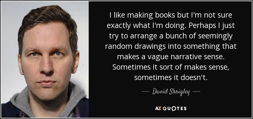 I like making books but I'm not sure exactly what I'm doing. Perhaps I just try to arrange a bunch of seemingly random drawings into something that makes a vague narrative sense. Sometimes it sort of makes sense, sometimes it doesn't. - David Shrigley