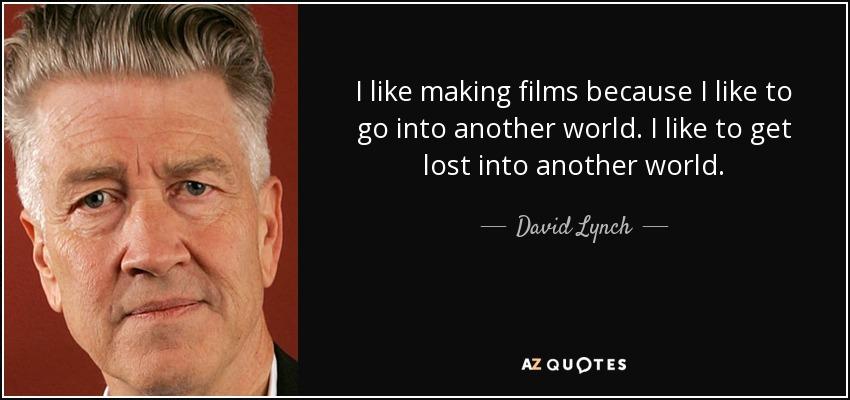 I like making films because I like to go into another world. I like to get lost into another world. - David Lynch