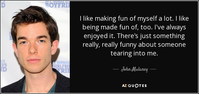 John Mulaney Quote I Like Making Fun Of Myself A Lot I Like