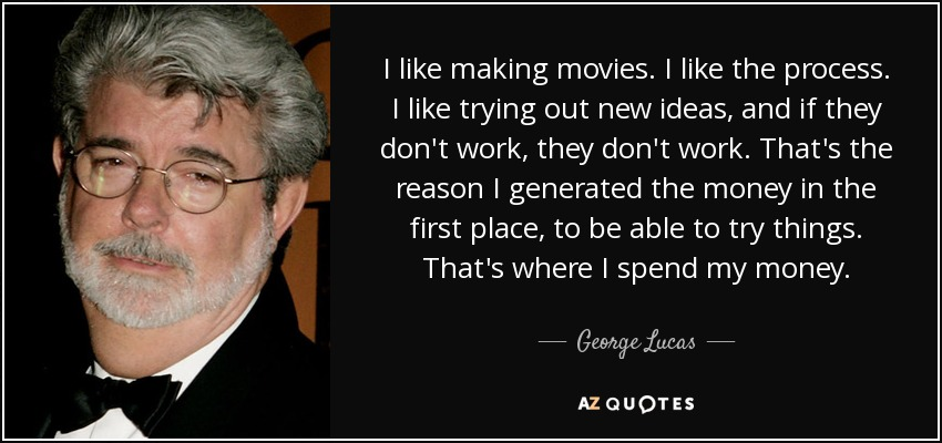 I like making movies. I like the process. I like trying out new ideas, and if they don't work, they don't work. That's the reason I generated the money in the first place, to be able to try things. That's where I spend my money. - George Lucas