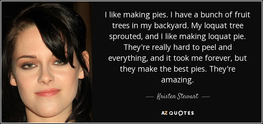 I like making pies. I have a bunch of fruit trees in my backyard. My loquat tree sprouted, and I like making loquat pie. They're really hard to peel and everything, and it took me forever, but they make the best pies. They're amazing. - Kristen Stewart