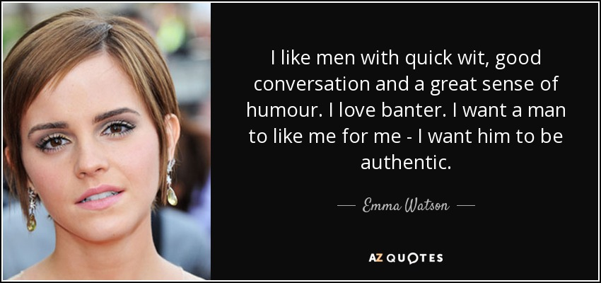 I like men with quick wit, good conversation and a great sense of humour. I love banter. I want a man to like me for me - I want him to be authentic. - Emma Watson