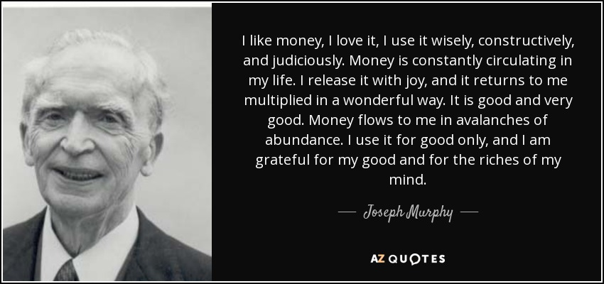 I like money, I love it, I use it wisely, constructively, and judiciously. Money is constantly circulating in my life. I release it with joy, and it returns to me multiplied in a wonderful way. It is good and very good. Money flows to me in avalanches of abundance. I use it for good only, and I am grateful for my good and for the riches of my mind. - Joseph Murphy