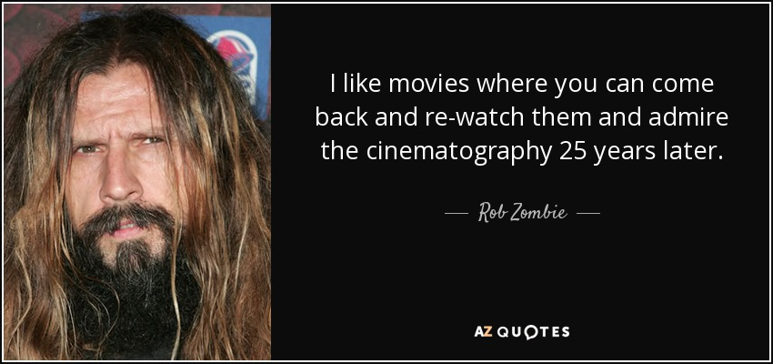 I like movies where you can come back and re-watch them and admire the cinematography 25 years later. - Rob Zombie