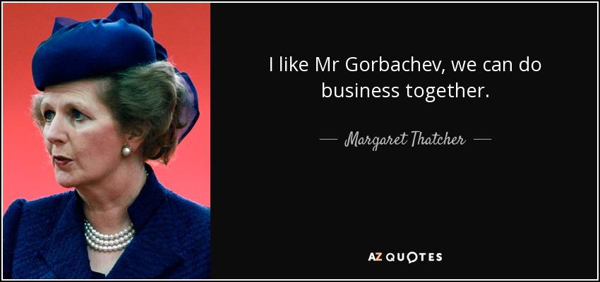 I like Mr Gorbachev, we can do business together. - Margaret Thatcher