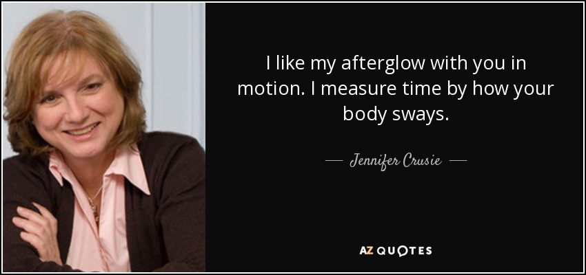 I like my afterglow with you in motion. I measure time by how your body sways. - Jennifer Crusie