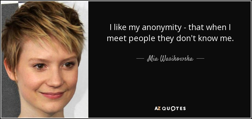 I like my anonymity - that when I meet people they don't know me. - Mia Wasikowska