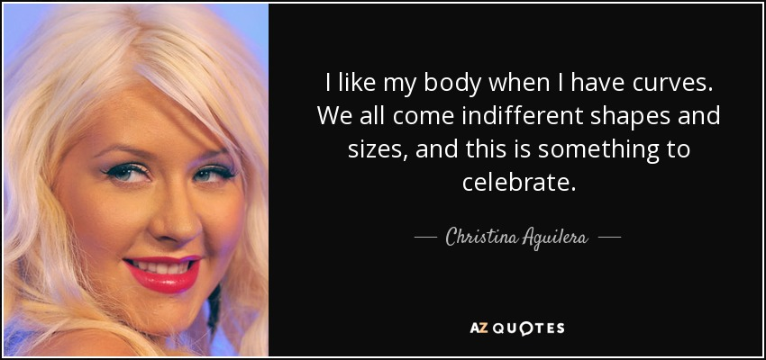I like my body when I have curves. We all come indifferent shapes and sizes, and this is something to celebrate. - Christina Aguilera