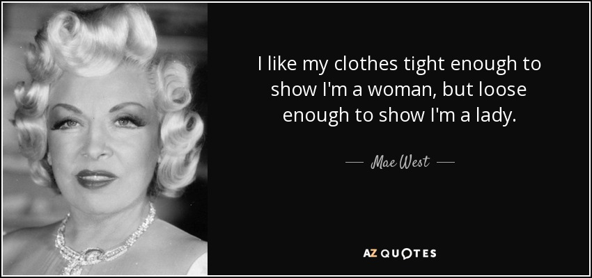 I like my clothes tight enough to show I'm a woman, but loose enough to show I'm a lady. - Mae West