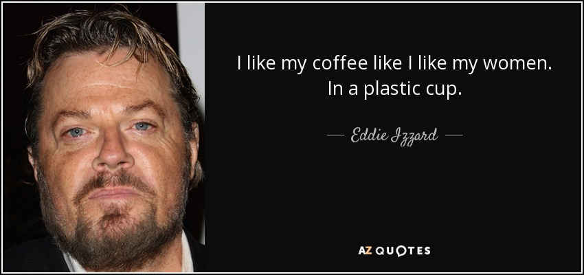 I like my coffee like I like my women. In a plastic cup. - Eddie Izzard
