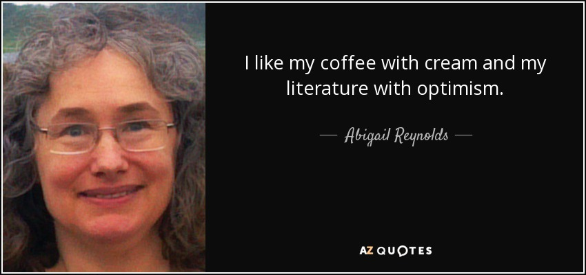 I like my coffee with cream and my literature with optimism. - Abigail Reynolds