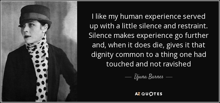 I like my human experience served up with a little silence and restraint. Silence makes experience go further and, when it does die, gives it that dignity common to a thing one had touched and not ravished - Djuna Barnes