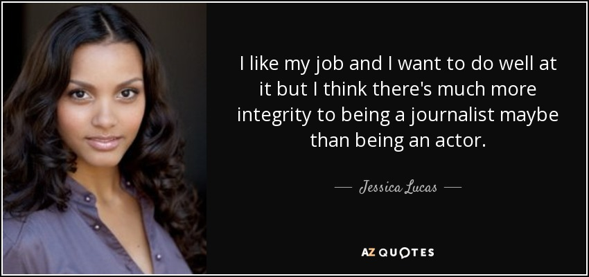 I like my job and I want to do well at it but I think there's much more integrity to being a journalist maybe than being an actor. - Jessica Lucas