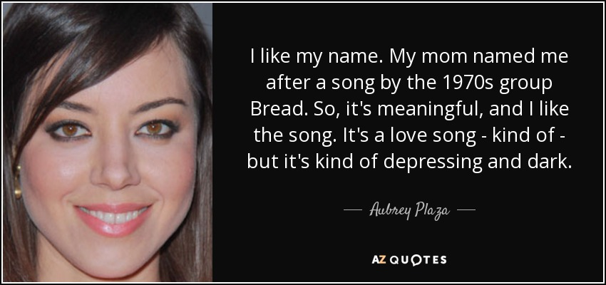 I like my name. My mom named me after a song by the 1970s group Bread. So, it's meaningful, and I like the song. It's a love song - kind of - but it's kind of depressing and dark. - Aubrey Plaza