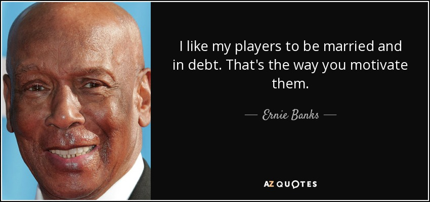 I like my players to be married and in debt. That's the way you motivate them. - Ernie Banks