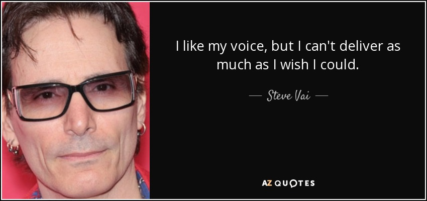 I like my voice, but I can't deliver as much as I wish I could. - Steve Vai