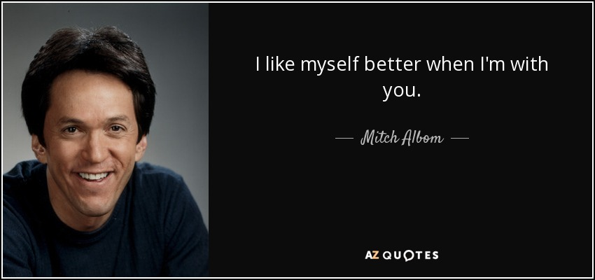 I like myself better when I'm with you. - Mitch Albom
