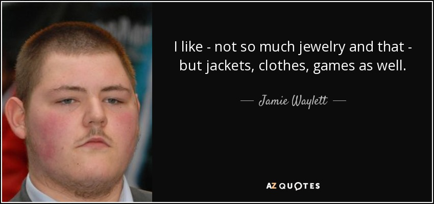 I like - not so much jewelry and that - but jackets, clothes, games as well. - Jamie Waylett