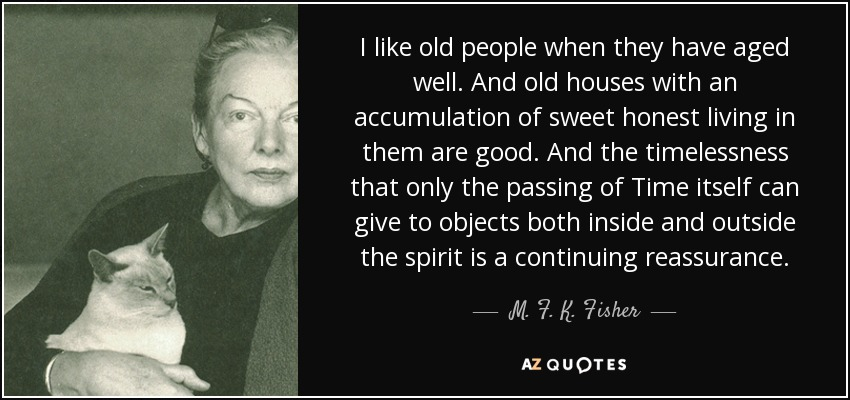 I like old people when they have aged well. And old houses with an accumulation of sweet honest living in them are good. And the timelessness that only the passing of Time itself can give to objects both inside and outside the spirit is a continuing reassurance. - M. F. K. Fisher