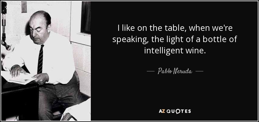 I like on the table, when we're speaking, the light of a bottle of intelligent wine. - Pablo Neruda