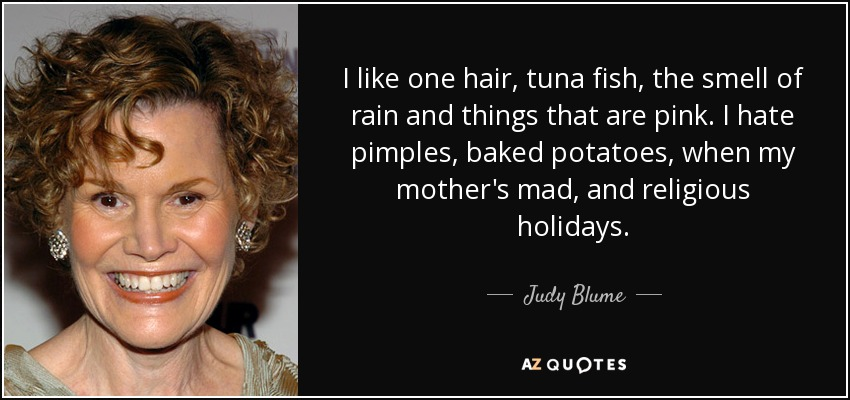 I like one hair, tuna fish, the smell of rain and things that are pink. I hate pimples, baked potatoes, when my mother's mad, and religious holidays. - Judy Blume