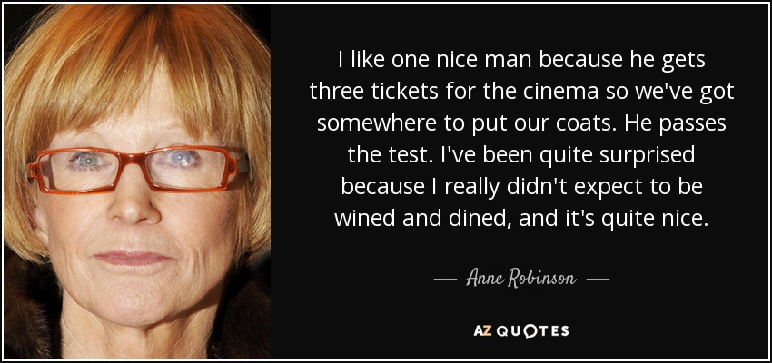 I like one nice man because he gets three tickets for the cinema so we've got somewhere to put our coats. He passes the test. I've been quite surprised because I really didn't expect to be wined and dined, and it's quite nice. - Anne Robinson