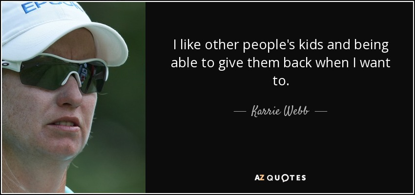I like other people's kids and being able to give them back when I want to. - Karrie Webb