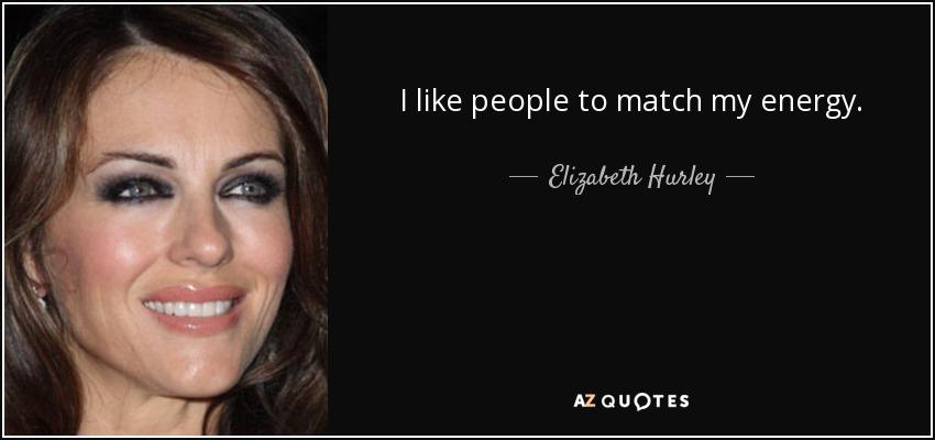 I like people to match my energy. - Elizabeth Hurley