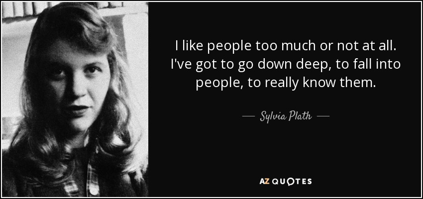I like people too much or not at all. I've got to go down deep, to fall into people, to really know them. - Sylvia Plath