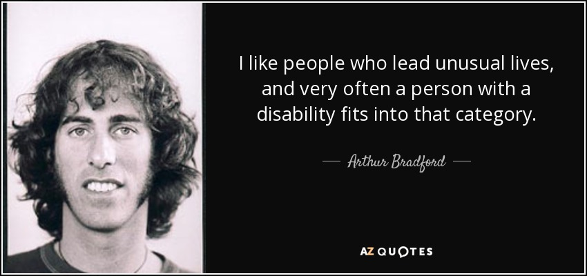 I like people who lead unusual lives, and very often a person with a disability fits into that category. - Arthur Bradford