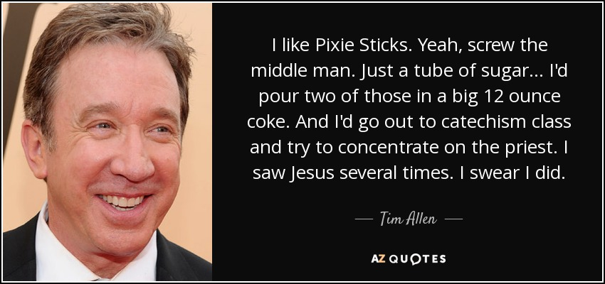 I like Pixie Sticks. Yeah, screw the middle man. Just a tube of sugar... I'd pour two of those in a big 12 ounce coke. And I'd go out to catechism class and try to concentrate on the priest. I saw Jesus several times. I swear I did. - Tim Allen