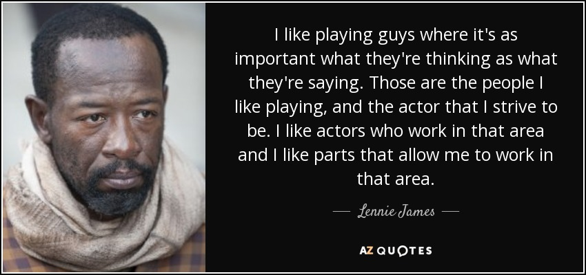 I like playing guys where it's as important what they're thinking as what they're saying. Those are the people I like playing, and the actor that I strive to be. I like actors who work in that area and I like parts that allow me to work in that area. - Lennie James