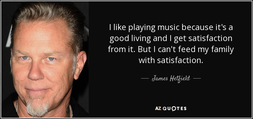 I like playing music because it's a good living and I get satisfaction from it. But I can't feed my family with satisfaction. - James Hetfield