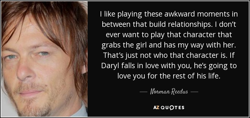 I like playing these awkward moments in between that build relationships. I don't ever want to play that character that grabs the girl and has my way with her. That's just not who that character is. If Daryl falls in love with you, he's going to love you for the rest of his life. - Norman Reedus