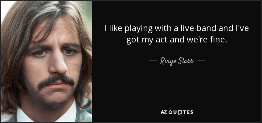 I like playing with a live band and I've got my act and we're fine. - Ringo Starr