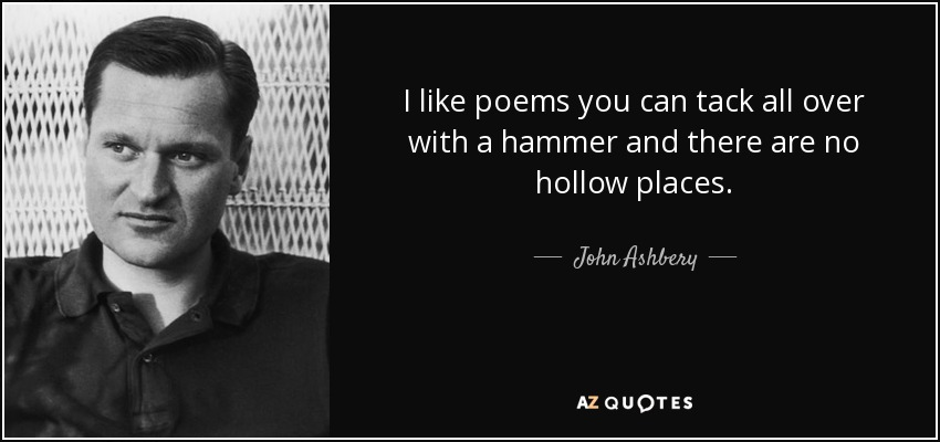 I like poems you can tack all over with a hammer and there are no hollow places. - John Ashbery