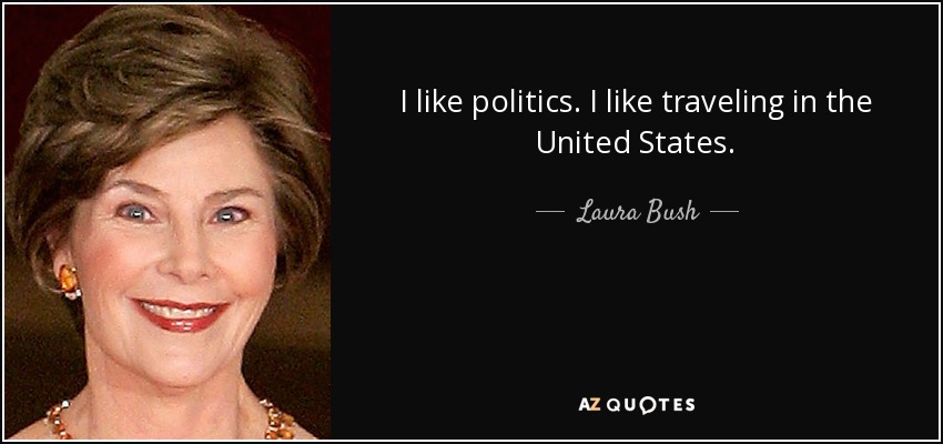 I like politics. I like traveling in the United States. - Laura Bush