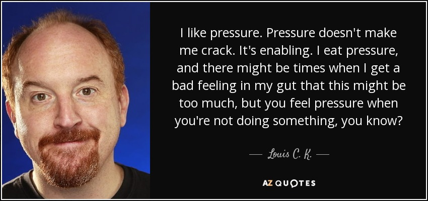 I like pressure. Pressure doesn't make me crack. It's enabling. I eat pressure, and there might be times when I get a bad feeling in my gut that this might be too much, but you feel pressure when you're not doing something, you know? - Louis C. K.